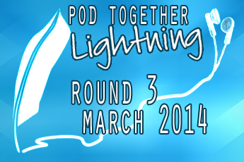 Pod Together Lightning Round 3, March 2014